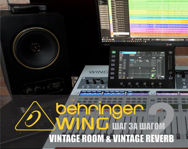Behringer WING шаг за шагом  — ЧАСТЬ 2. Vintage Room и Vintage Reverb.