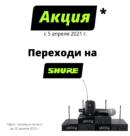 С 5 апреля ТОО «Самат шоу техник» объявляет старт Акции «Переходи на Shure»
